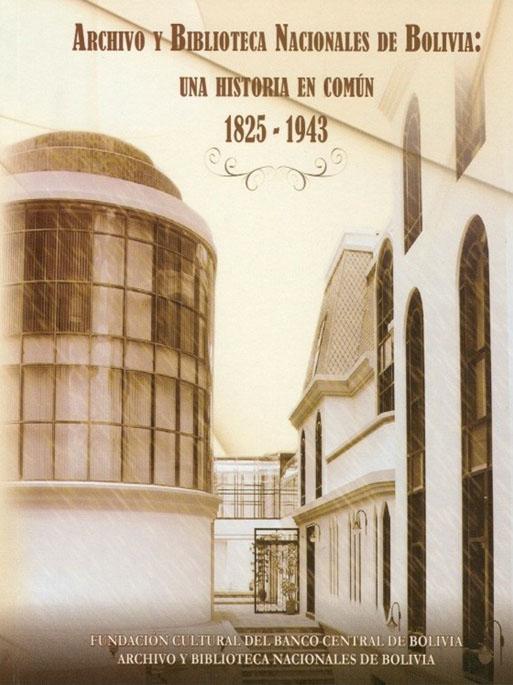 ARCHIVO Y BIBLIOTECA NACIONALES DE BOLIVIA: UNA HISTORIA EN COMÚN 1825 - 1943