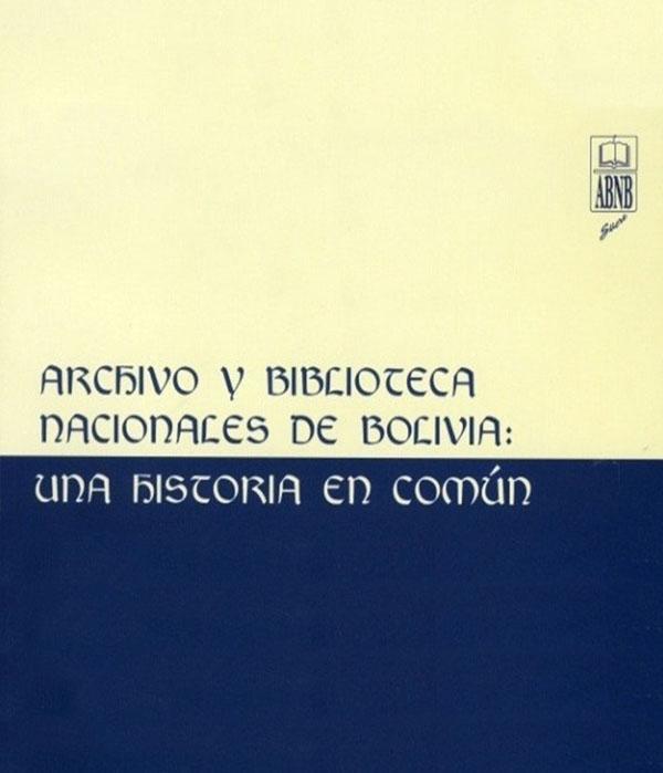 ARCHIVO Y BIBLIOTECA NACIONALES DE BOLIVIA: UNA HISTORIA EN COMÚN (FOLLETO)
